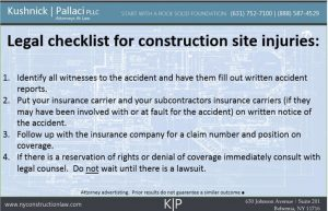 Legal checklist for construction site injuries: 1. Identify all witnesses to the accident and have them fill out written accident reports. 2. Put your insurance carrier and your subcontractors insurance carriers (if they may have been involved with or at fault for the accident) on written notice of the accident. 3. Follow up with the insurance company for a claim number and position on coverage. 4. If there is a reservation of rights or denial of coverage immediately consult with legal counsel. Do not wait until there is a lawsuit.