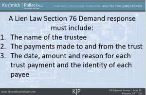 A Lien Law Section 76 Demand response must include: 1. The name of the trustee 2. The payments made to and from the trust 3. The date, amount and reason for each trust payment and the identity of each payee