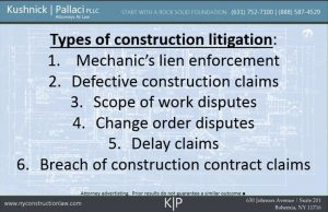 Types of construction litigation: 1. Mechanic's lien enforcement 2. Defective construction claims 3. Scope of work disputes 4. Change order disputes 5. Delay claims 6. Breach of construction contract claims