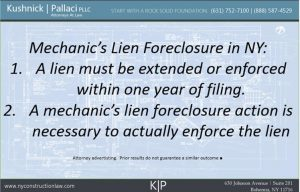 mechanic's lien foreclosure in NY: 1. A lien must be extended or enforced within one year of filing. 2. A mechanic's lien foreclosure action is necessary to actually enforce the lien