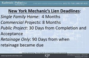 New York Mechanic's Lien Deadlines: Single Family Home: 4 Months, Commercial Projects: 8 Months, Public Projects: 30 Days from Completion and Acceptance, Retainage Only: 90 Days from when retainage became due
