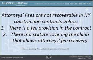 Attorneys' fees are not recoverable in NY construction contracts unless: 1. There is a fee provision in the contract 2. There is a statute covering the claim that allows attorneys' fee recover