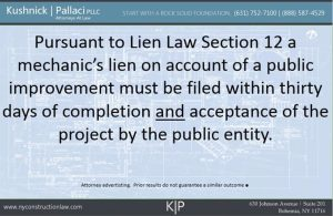 Pursuant to Lien Law Section 12 a mechanic's lien on account of public improvement must be filed within thirty days of completion and acceptance of the project by the public entity.