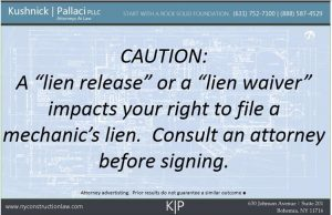 "CAUTION:  A ""lien release"" or a ""lien waiver"" impacts your right to file a mechanic's lien.  Consult an attorney before signing."