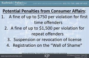 "Potential Penalties from Consumer Affairs:  A fine of up to $750 per violation for first time offenders  2. A fine of up to $1,500 per violation for repeat offenders  3. Suspension or revocation of license 4. Registration on the ""Wall of Shame"""