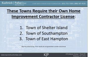 These Towns Require their Own Home Improvement Contractor License: 1. Town of Shelter Island 2. Town of Southampton 3. Town of East Hampton