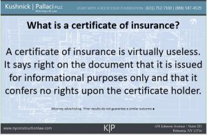 What is a certificate of insurance?   A certificate of insurance is virtually useless.  It says right on the document that it is issued for informational purposes only and that it confers no rights upon the certificate holder.