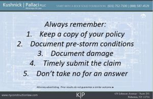 Always Remember: 1. Keep a copy of your policy 2. Document pre-storm conditions 3. Document damage 4. Timely submit the claim 5. Don't take not for an answer