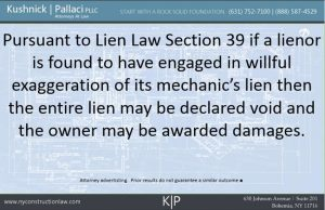 Pursuant to Lien Law 39 if a lienor is found to have engaged in willful exaggeration of its mechanic's lien then the entire lien may be declared void and the owner may be awarded damages