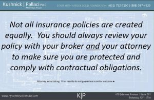 Not all insurance policies are created equally.  You should always review your policy with your broker and your attorney to make sure you are protected and comply with contractual obligations.
